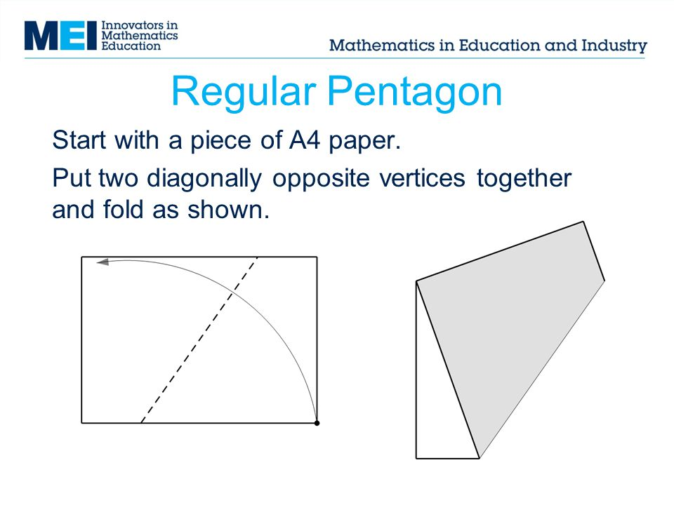 Regular Pentagon Start with a piece of A4 paper. Put two diagonally opposite vertices together and fold as shown.