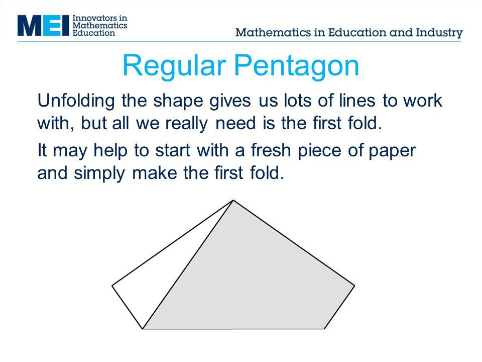 Regular Pentagon Unfolding the shape gives us lots of lines to work with, but all we really need is the first fold. It may help to start with a fresh