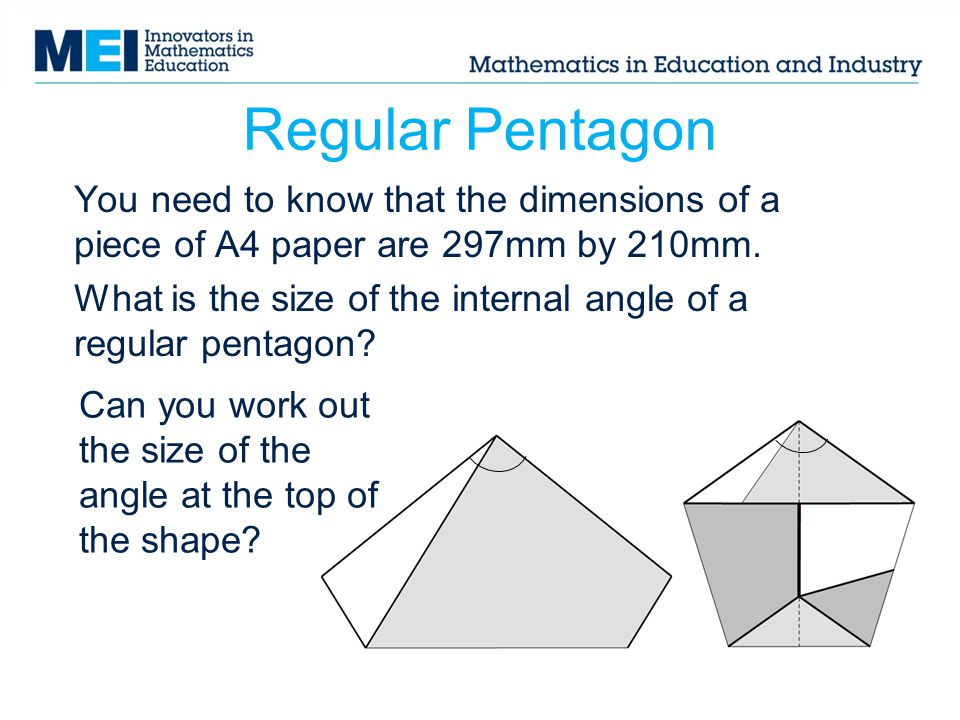 Regular Pentagon You need to know that the dimensions of a piece of A4 paper are 297mm by 210mm. What is the size of the internal angle of a regular p