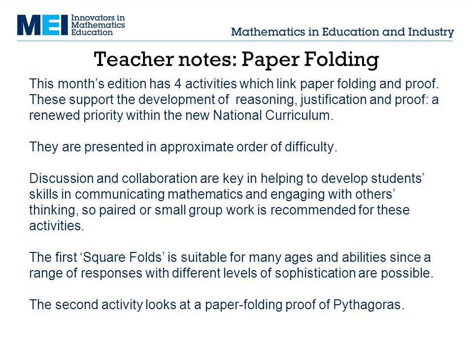 Teacher notes: Paper Folding This month's edition has 4 activities which link paper folding and proof. These support the development of reasoning, jus