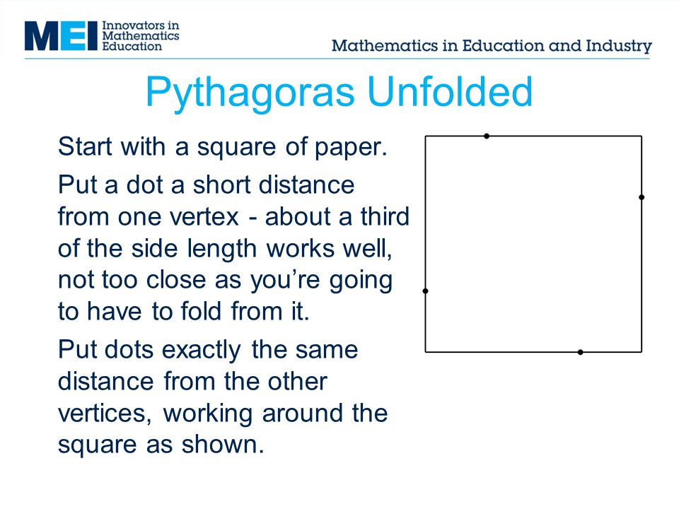 Pythagoras Unfolded Start with a square of paper. Put a dot a short distance from one vertex - about a third of the side length works well, not too cl