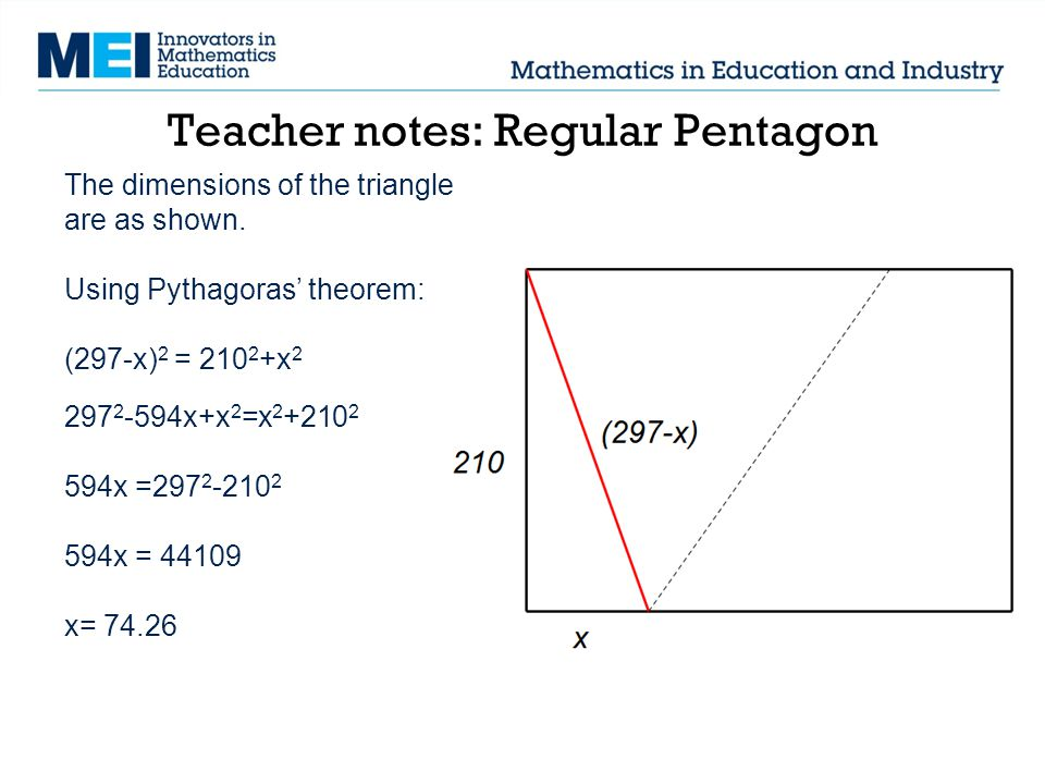 Teacher notes: Regular Pentagon The dimensions of the triangle are as shown. Using Pythagoras' theorem: (297-x) 2 = 210 2 +x 2 297 2 -594x+x 2 =x 2 +2