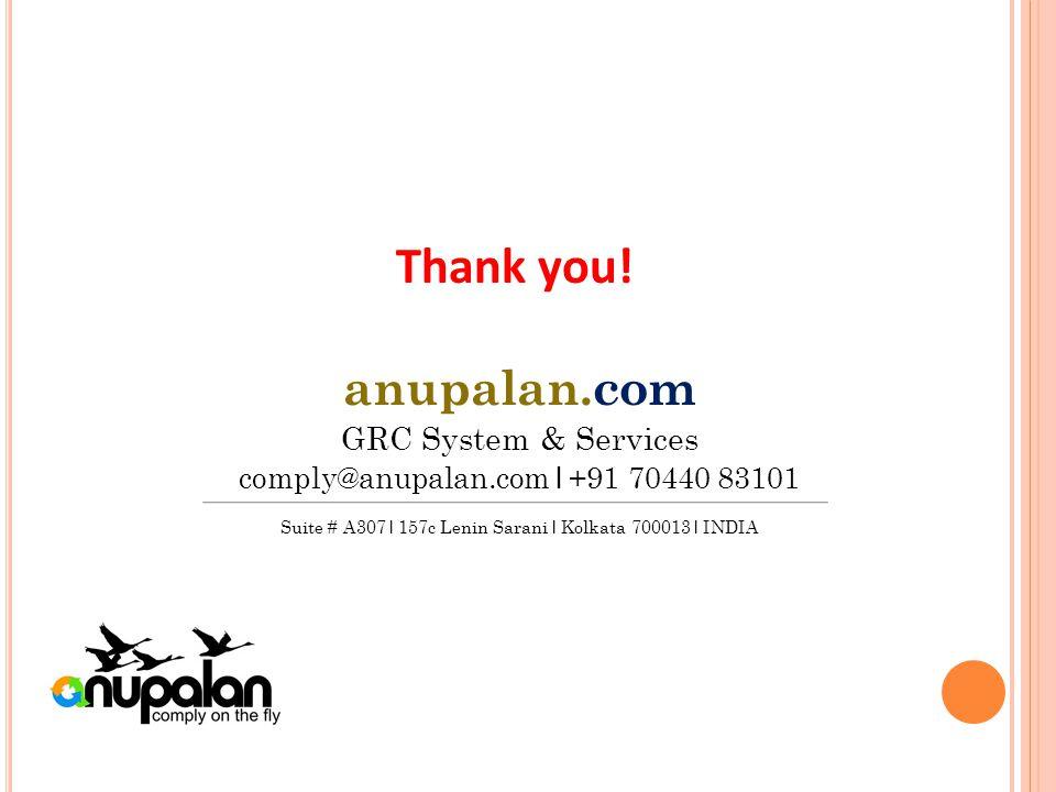 anupalan.com GRC System & Services comply@anupalan.com l +91 70440 83101 Suite # A307 l 157c Lenin Sarani l Kolkata 700013 l INDIA Thank you!