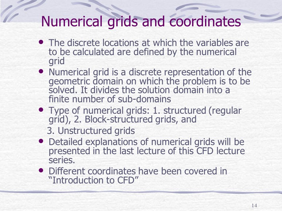 14 Numerical grids and coordinates The discrete locations at which the variables are to be calculated are defined by the numerical grid Numerical grid