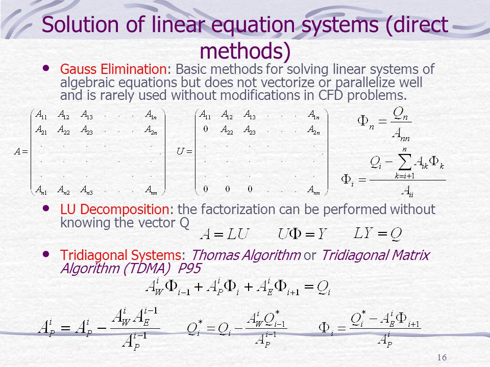 16 Solution of linear equation systems (direct methods) Gauss Elimination: Basic methods for solving linear systems of algebraic equations but does no