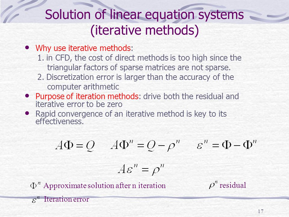 17 Solution of linear equation systems (iterative methods) Why use iterative methods: 1. in CFD, the cost of direct methods is too high since the tria