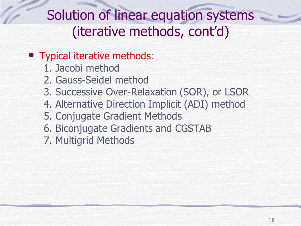 18 Solution of linear equation systems (iterative methods, cont'd) Typical iterative methods: 1. Jacobi method 2. Gauss-Seidel method 3. Successive Ov
