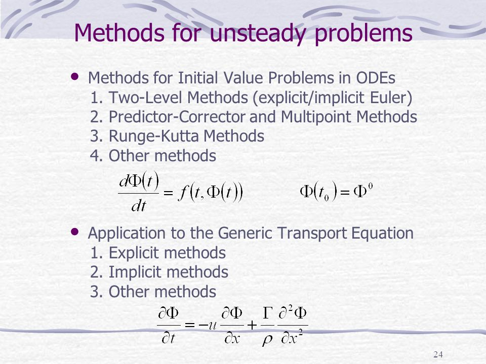 24 Methods for unsteady problems Methods for Initial Value Problems in ODEs 1. Two-Level Methods (explicit/implicit Euler) 2. Predictor-Corrector and