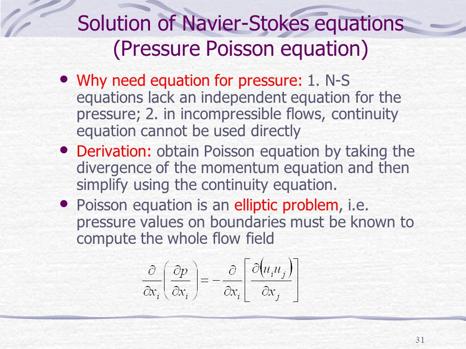 31 Solution of Navier-Stokes equations (Pressure Poisson equation) Why need equation for pressure: 1. N-S equations lack an independent equation for t