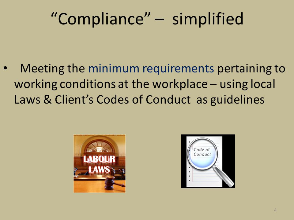 Compliance – simplified Meeting the minimum requirements pertaining to working conditions at the workplace – using local Laws & Client's Codes of Conduct as guidelines 4