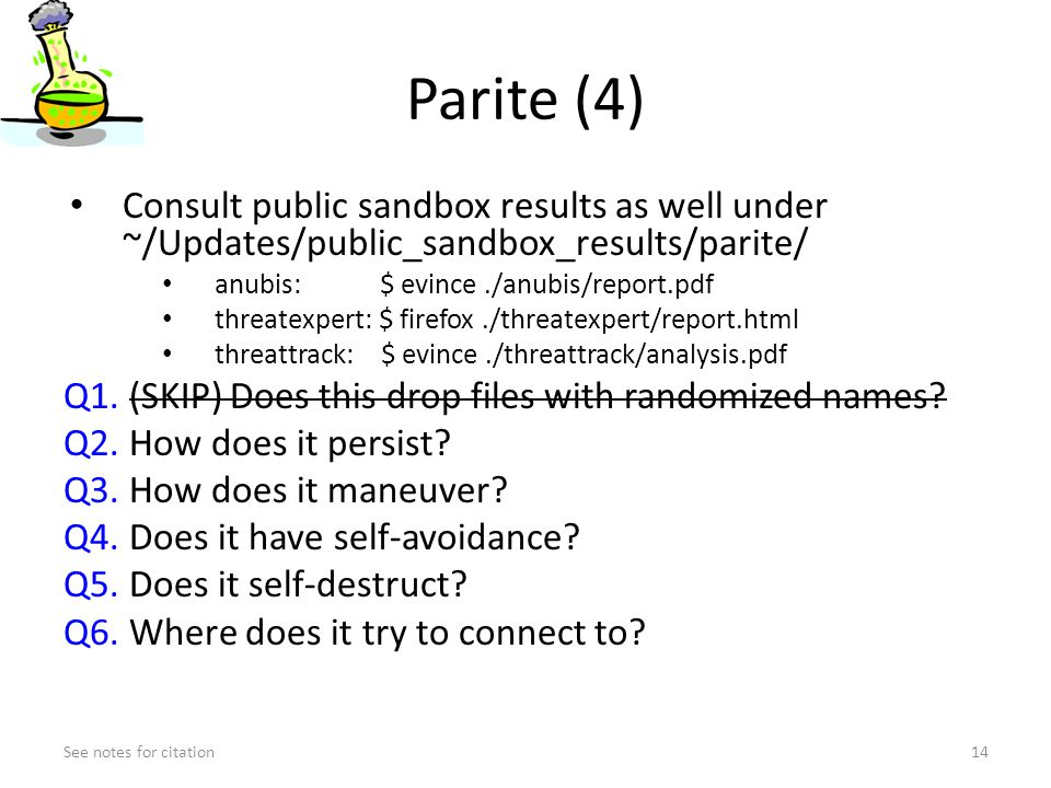 Parite (4) Consult public sandbox results as well under ~/Updates/public_sandbox_results/parite/ anubis: $ evince./anubis/report.pdf threatexpert: $ firefox./threatexpert/report.html threattrack: $ evince./threattrack/analysis.pdf Q1.