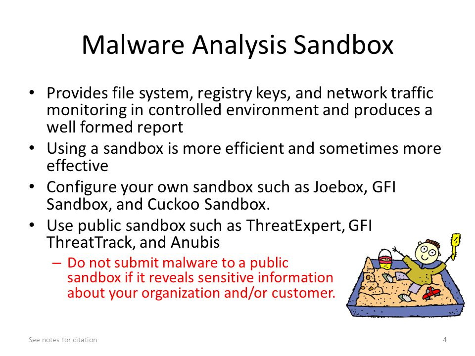 Malware Analysis Sandbox Provides file system, registry keys, and network traffic monitoring in controlled environment and produces a well formed report Using a sandbox is more efficient and sometimes more effective Configure your own sandbox such as Joebox, GFI Sandbox, and Cuckoo Sandbox.