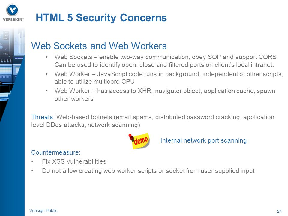 21 Verisign Public HTML 5 Security Concerns Web Sockets and Web Workers Web Sockets – enable two-way communication, obey SOP and support CORS Can be u