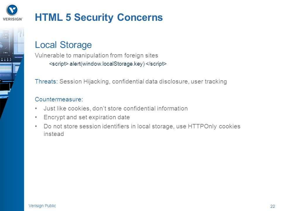 22 Verisign Public HTML 5 Security Concerns Local Storage Vulnerable to manipulation from foreign sites alert(window.localStorage.key) Threats: Sessio