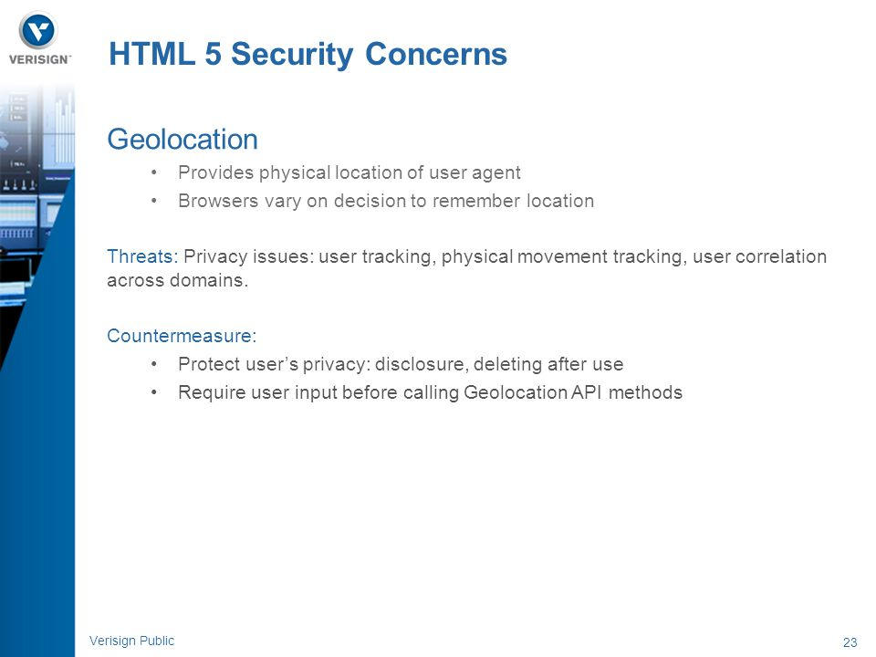 23 Verisign Public HTML 5 Security Concerns Geolocation Provides physical location of user agent Browsers vary on decision to remember location Threat