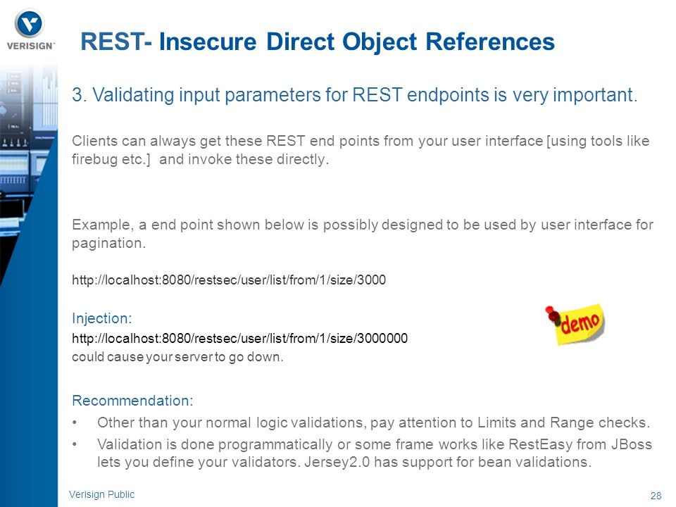 28 Verisign Public REST- Insecure Direct Object References 3. Validating input parameters for REST endpoints is very important. Clients can always get