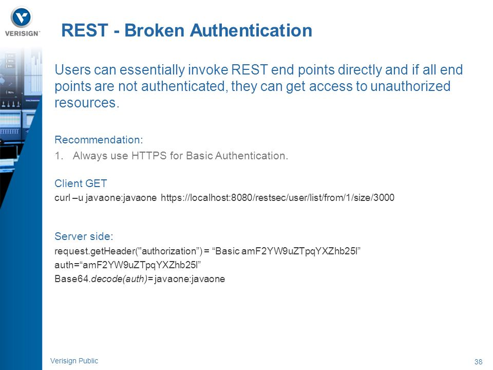 38 Verisign Public REST - Broken Authentication Users can essentially invoke REST end points directly and if all end points are not authenticated, the