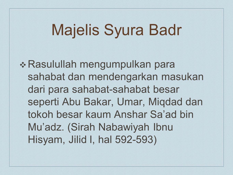 Majelis Syura Badr ❖ Rasulullah mengumpulkan para sahabat dan mendengarkan masukan dari para sahabat-sahabat besar seperti Abu Bakar, Umar, Miqdad dan tokoh besar kaum Anshar Sa'ad bin Mu'adz.