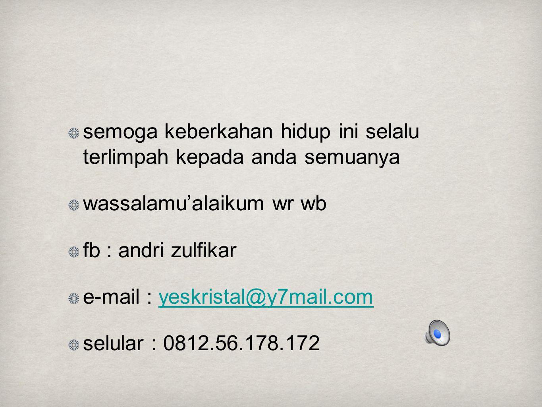 semoga keberkahan hidup ini selalu terlimpah kepada anda semuanya wassalamu'alaikum wr wb fb : andri zulfikar e-mail : yeskristal@y7mail.comyeskristal@y7mail.com selular : 0812.56.178.172