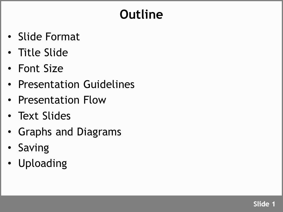 Outline Slide Format Title Slide Font Size Presentation Guidelines Presentation Flow Text Slides Graphs and Diagrams Saving Uploading Slide 1
