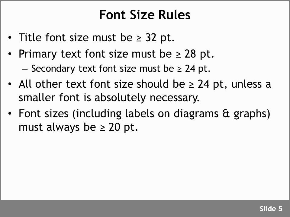 Font Size Rules Title font size must be ≥ 32 pt. Primary text font size must be ≥ 28 pt. – Secondary text font size must be ≥ 24 pt. All other text fo
