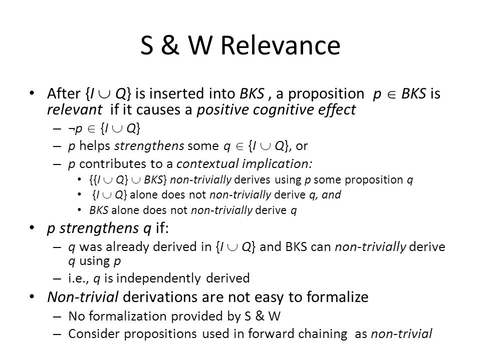 S & W Relevance After {I  Q} is inserted into BKS, a proposition p  BKS is relevant if it causes a positive cognitive effect – ¬p  {I  Q} – p helps strengthens some q  {I  Q}, or – p contributes to a contextual implication: {{I  Q}  BKS} non-trivially derives using p some proposition q {I  Q} alone does not non-trivially derive q, and BKS alone does not non-trivially derive q p strengthens q if: – q was already derived in {I  Q} and BKS can non-trivially derive q using p – i.e., q is independently derived Non-trivial derivations are not easy to formalize – No formalization provided by S & W – Consider propositions used in forward chaining as non-trivial