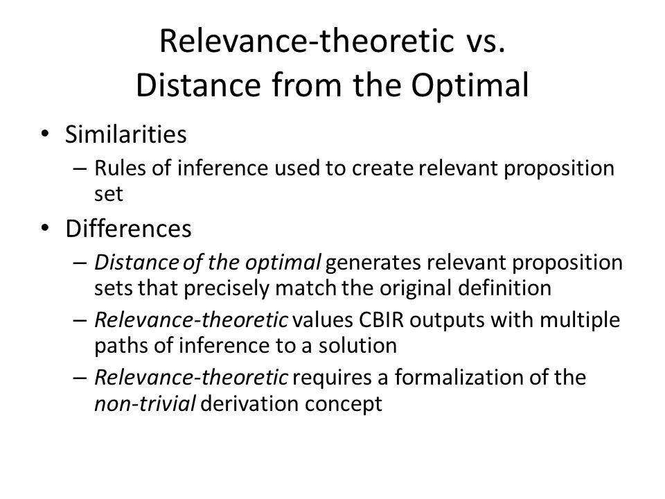 Relevance-theoretic vs. Distance from the Optimal Similarities – Rules of inference used to create relevant proposition set Differences – Distance of