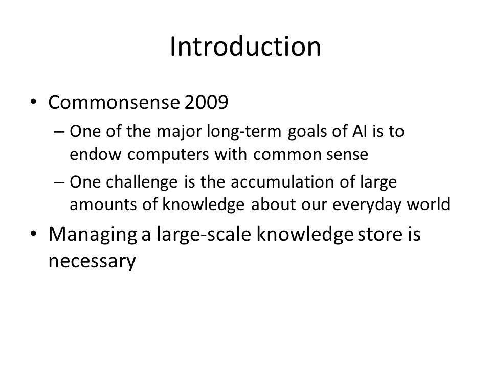 Introduction Commonsense 2009 – One of the major long-term goals of AI is to endow computers with common sense – One challenge is the accumulation of large amounts of knowledge about our everyday world Managing a large-scale knowledge store is necessary
