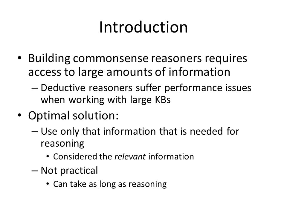 Introduction Building commonsense reasoners requires access to large amounts of information – Deductive reasoners suffer performance issues when working with large KBs Optimal solution: – Use only that information that is needed for reasoning Considered the relevant information – Not practical Can take as long as reasoning