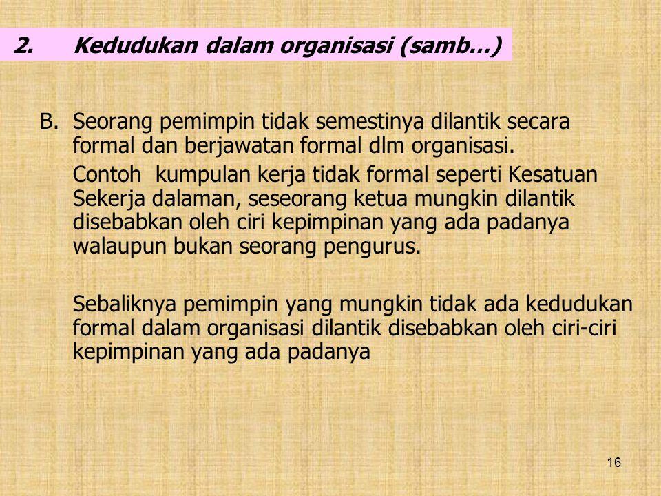 16 2.Kedudukan dalam organisasi (samb…) B.Seorang pemimpin tidak semestinya dilantik secara formal dan berjawatan formal dlm organisasi. Contoh kumpul