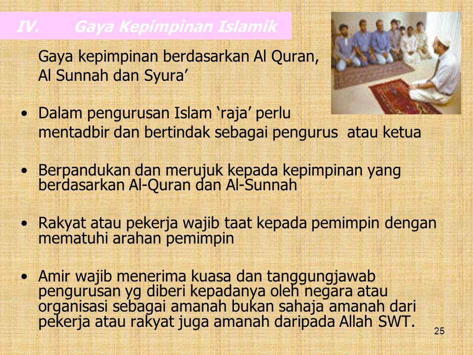 25 IV.Gaya Kepimpinan Islamik Gaya kepimpinan berdasarkan Al Quran, Al Sunnah dan Syura' Dalam pengurusan Islam 'raja' perlu mentadbir dan bertindak s
