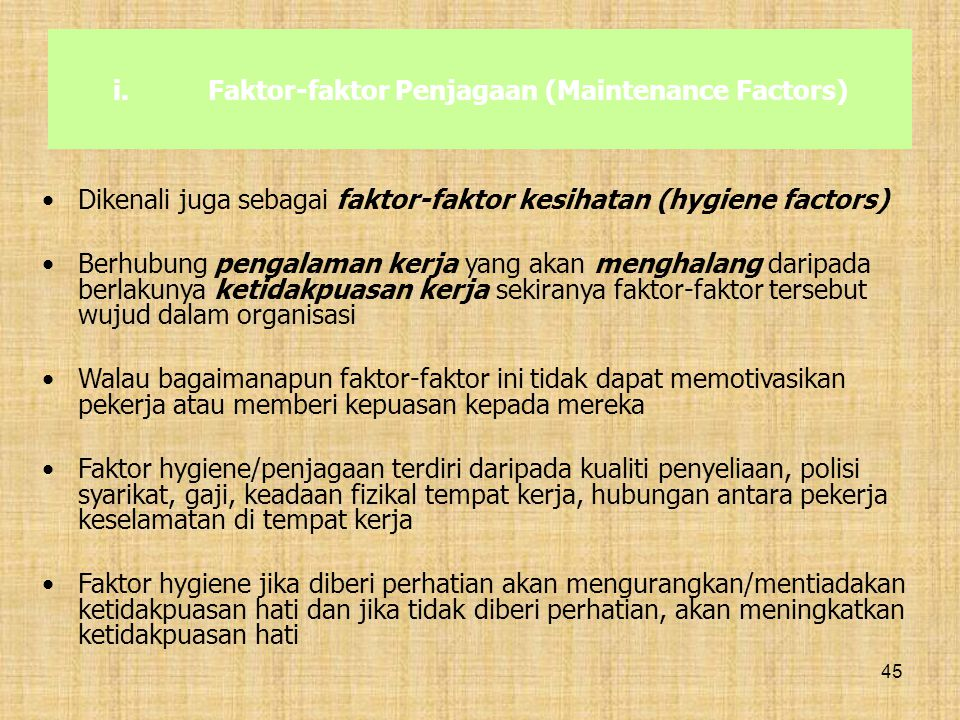 45 i.Faktor-faktor Penjagaan (Maintenance Factors) Dikenali juga sebagai faktor-faktor kesihatan (hygiene factors) Berhubung pengalaman kerja yang aka
