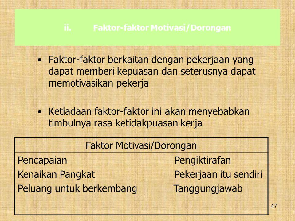 47 ii.Faktor-faktor Motivasi/Dorongan Faktor-faktor berkaitan dengan pekerjaan yang dapat memberi kepuasan dan seterusnya dapat memotivasikan pekerja