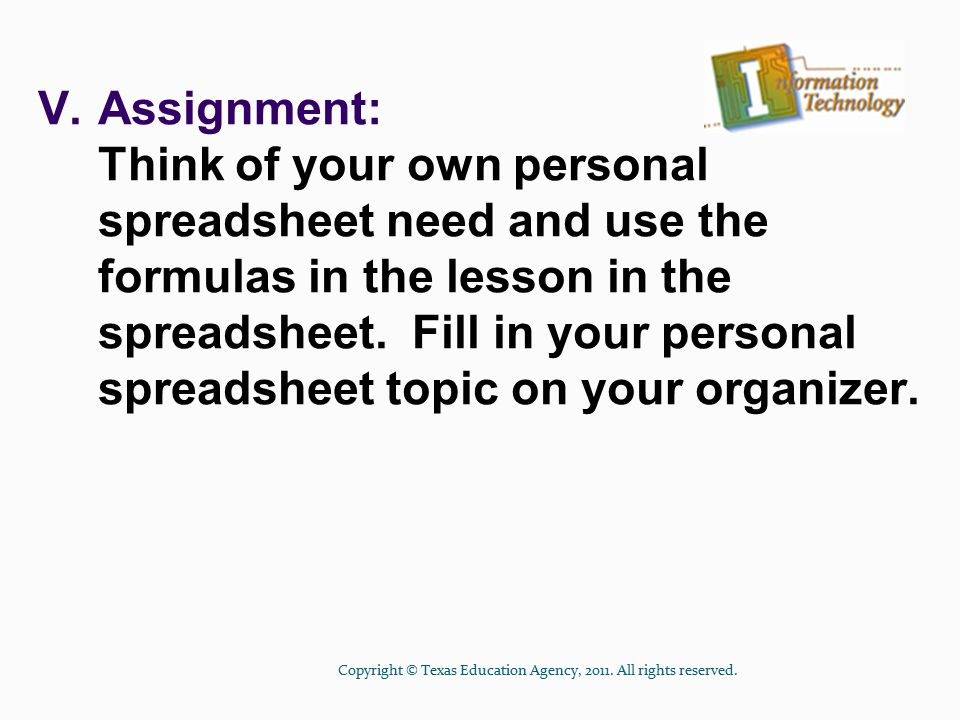 V.Assignment: Think of your own personal spreadsheet need and use the formulas in the lesson in the spreadsheet.