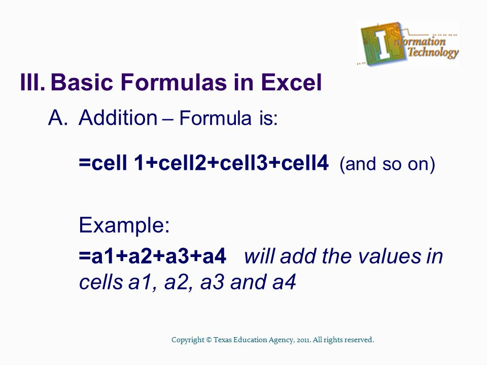 III.Basic Formulas in Excel A.Addition – Formula is: =cell 1+cell2+cell3+cell4 (and so on) Example: =a1+a2+a3+a4 will add the values in cells a1, a2, a3 and a4 Copyright © Texas Education Agency, 2011.