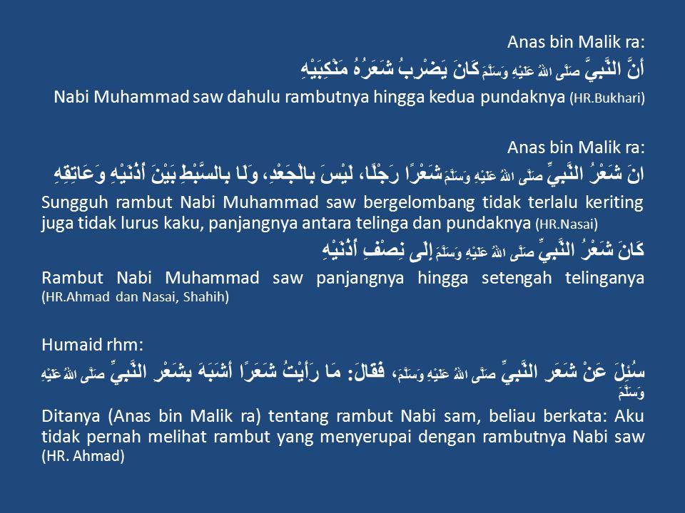 Anas bin Malik ra: أَنَّ النَّبِيَّ صَلَّى اللهُ عَلَيْهِ وَسَلَّمَ كَانَ يَضْرِبُ شَعَرُهُ مَنْكِبَيْهِ Nabi Muhammad saw dahulu rambutnya hingga kedua pundaknya (HR.Bukhari) Anas bin Malik ra: انَ شَعْرُ النَّبِيِّ صَلَّى اللهُ عَلَيْهِ وَسَلَّمَ شَعْرًا رَجْلًا، لَيْسَ بِالْجَعْدِ، وَلَا بِالسَّبْطِ بَيْنَ أُذُنَيْهِ وَعَاتِقِهِ Sungguh rambut Nabi Muhammad saw bergelombang tidak terlalu keriting juga tidak lurus kaku, panjangnya antara telinga dan pundaknya (HR.Nasai) كَانَ شَعْرُ النَّبِيِّ صَلَّى اللهُ عَلَيْهِ وَسَلَّمَ إِلَى نِصْفِ أُذُنَيْهِ Rambut Nabi Muhammad saw panjangnya hingga setengah telinganya (HR.Ahmad dan Nasai, Shahih) Humaid rhm: سُئِلَ عَنْ شَعَرِ النَّبِيِّ صَلَّى اللهُ عَلَيْهِ وَسَلَّمَ ، فَقَالَ : مَا رَأَيْتُ شَعَرًا أَشَبَهَ بِشَعْرِ النَّبِيِّ صَلَّى اللهُ عَلَيْهِ وَسَلَّمَ Ditanya (Anas bin Malik ra) tentang rambut Nabi sam, beliau berkata: Aku tidak pernah melihat rambut yang menyerupai dengan rambutnya Nabi saw (HR.