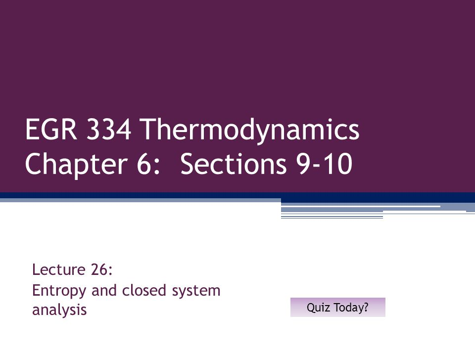 EGR 334 Thermodynamics Chapter 6: Sections 9-10 Lecture 26: Entropy and closed system analysis Quiz Today?