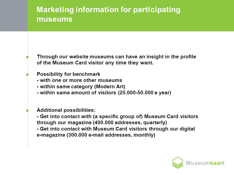 Marketing information for participating museums Through our website museums can have an insight in the profile of the Museum Card visitor any time they want.