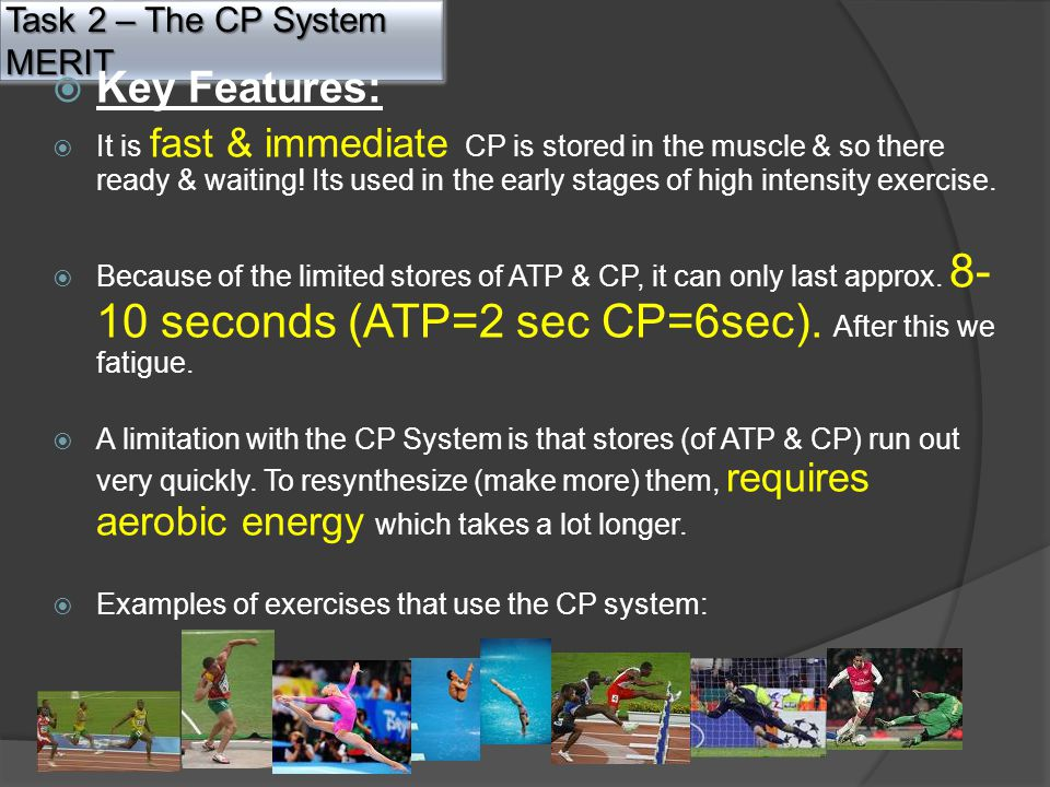 Task 2 – The CP System MERIT  Key Features:  It is fast & immediate CP is stored in the muscle & so there ready & waiting.