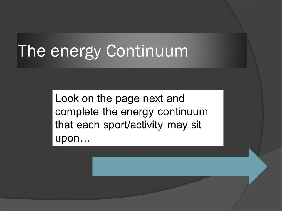 The energy Continuum Look on the page next and complete the energy continuum that each sport/activity may sit upon…
