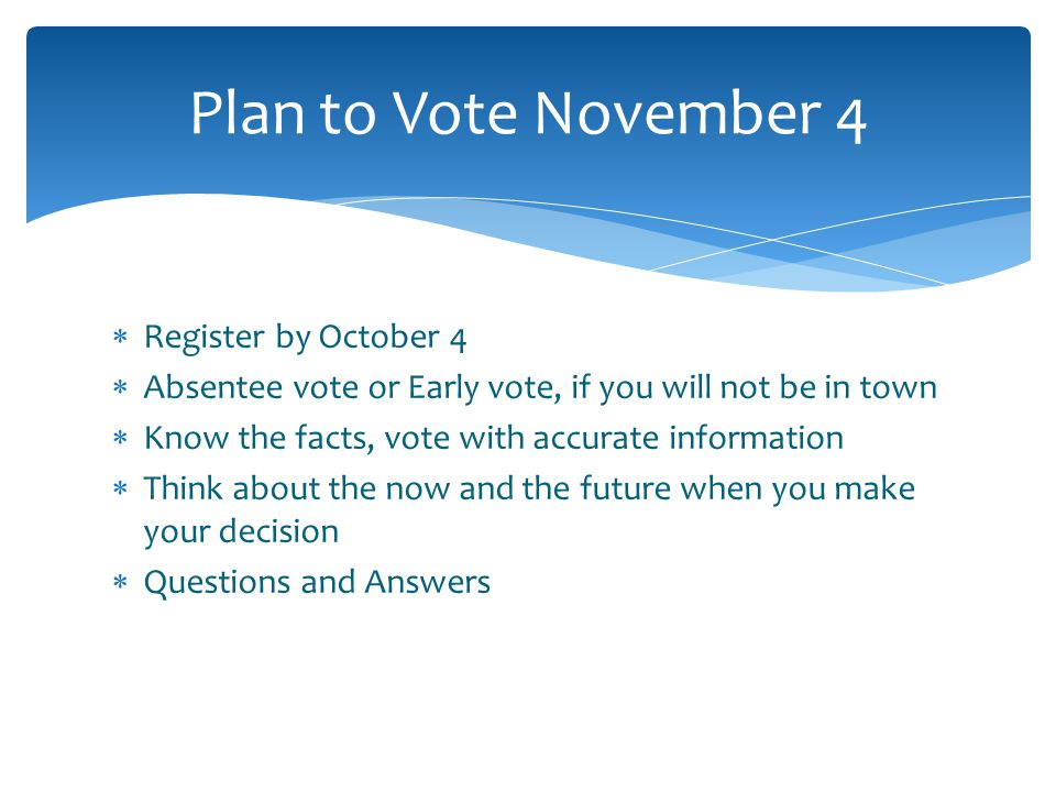  Register by October 4  Absentee vote or Early vote, if you will not be in town  Know the facts, vote with accurate information  Think about the now and the future when you make your decision  Questions and Answers Plan to Vote November 4