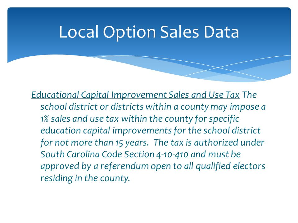 Educational Capital Improvement Sales and Use Tax The school district or districts within a county may impose a 1% sales and use tax within the county for specific education capital improvements for the school district for not more than 15 years.