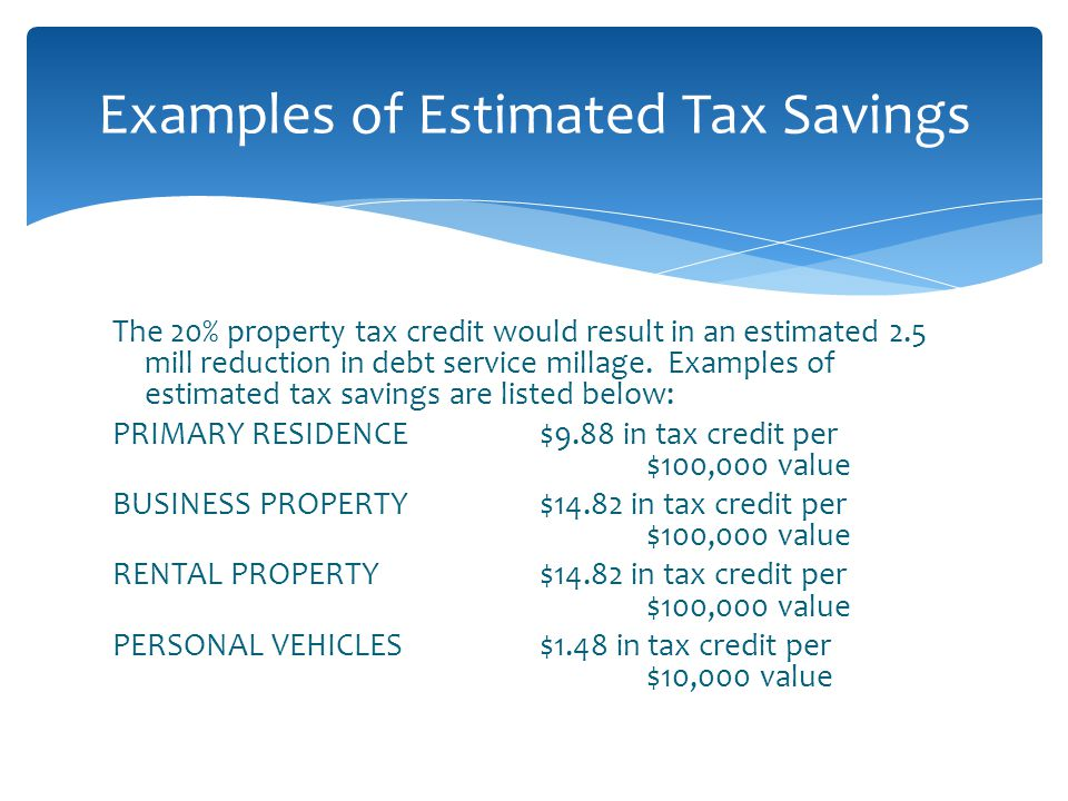 Examples of Estimated Tax Savings The 20% property tax credit would result in an estimated 2.5 mill reduction in debt service millage.