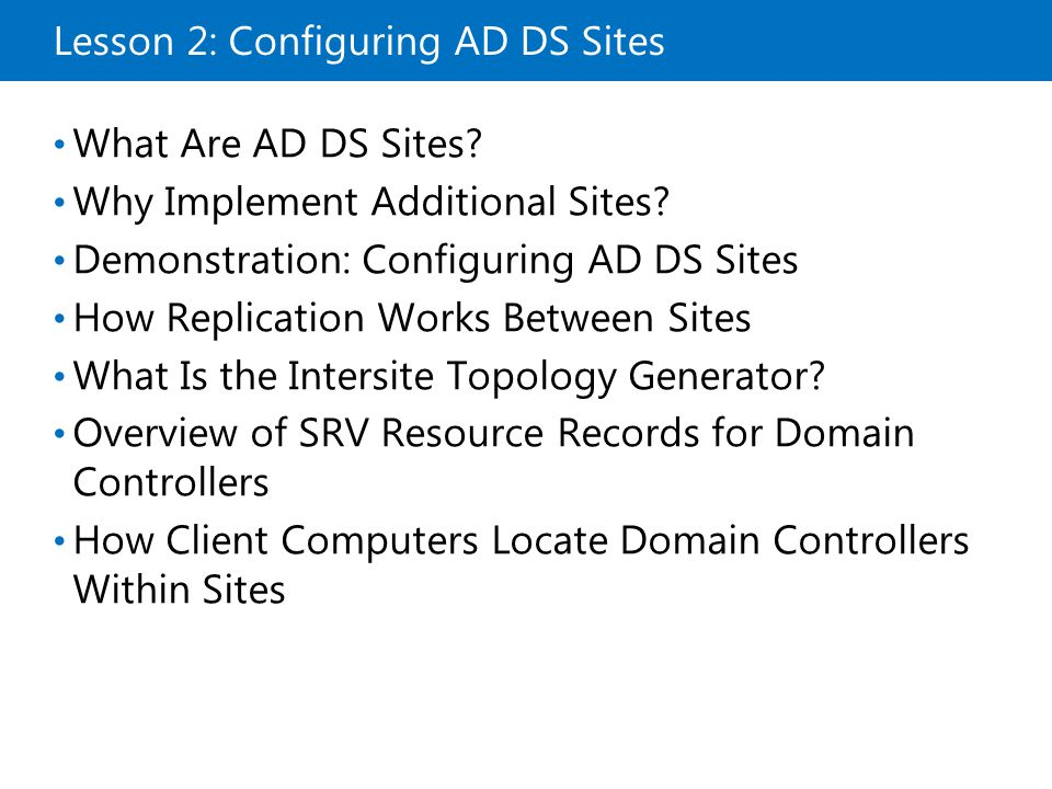 Lesson 2: Configuring AD DS Sites What Are AD DS Sites? Why Implement Additional Sites? Demonstration: Configuring AD DS Sites How Replication Works B