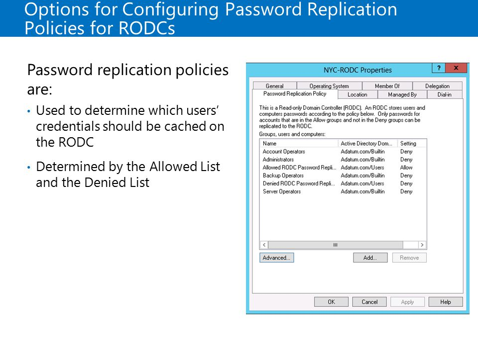 Options for Configuring Password Replication Policies for RODCs Password replication policies are: Used to determine which users' credentials should b