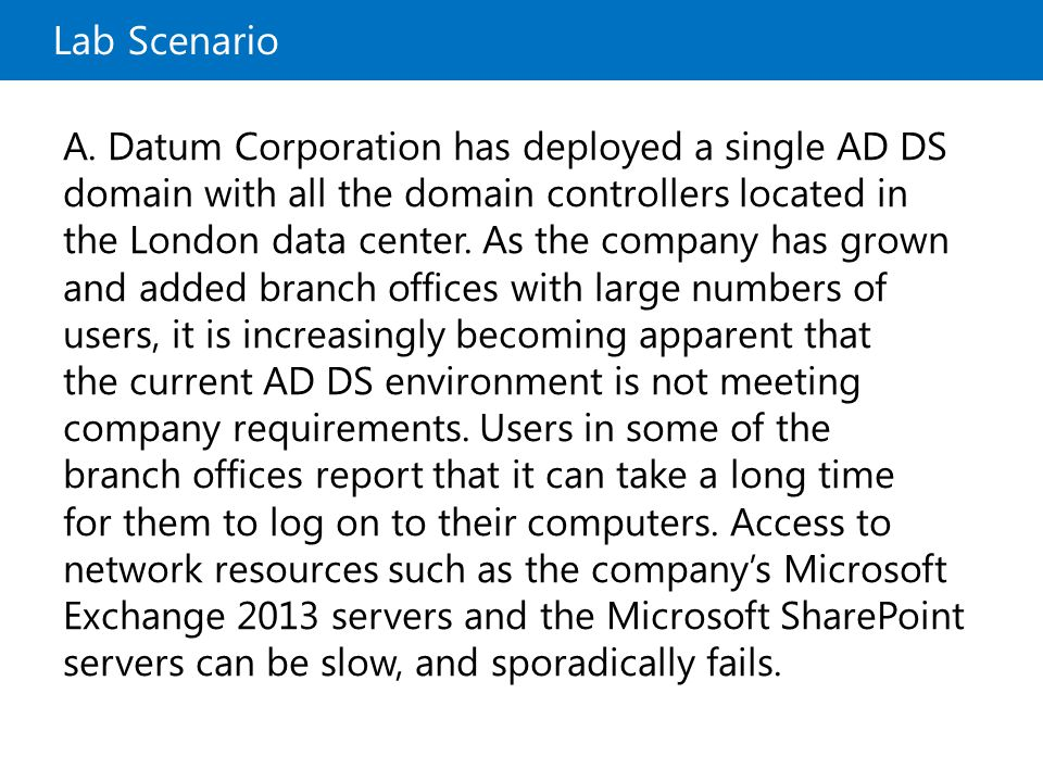 Lab Scenario A. Datum Corporation has deployed a single AD DS domain with all the domain controllers located in the London data center. As the company