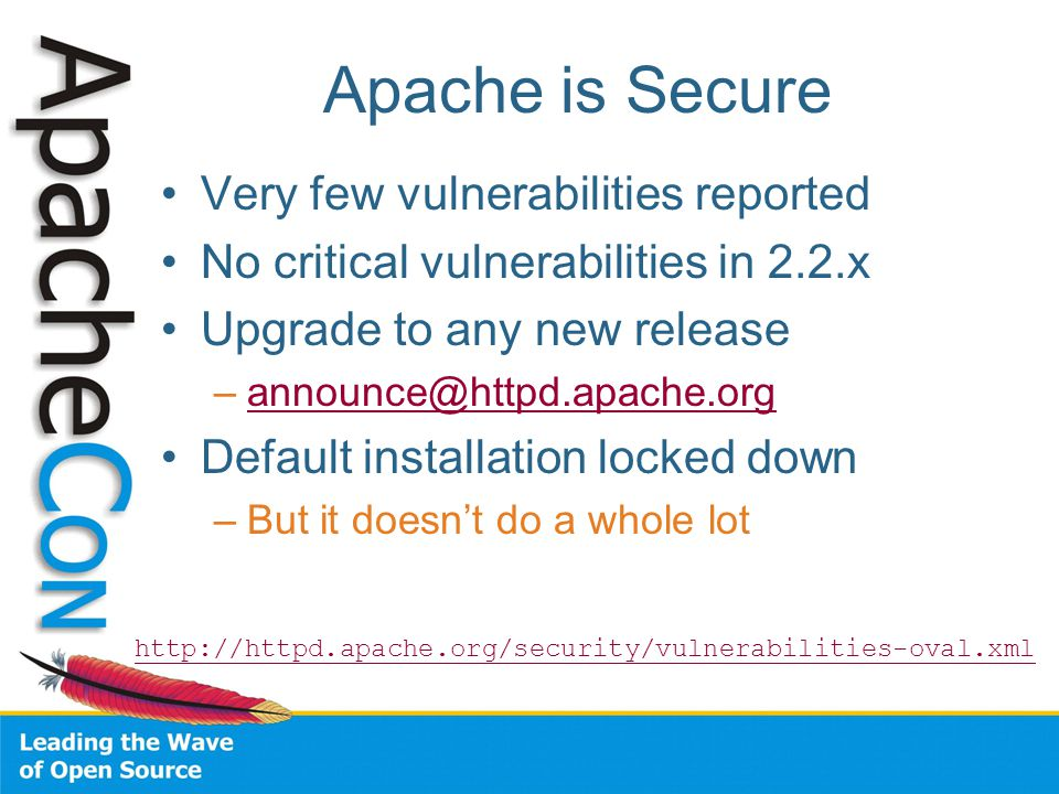 Apache is Secure Very few vulnerabilities reported No critical vulnerabilities in 2.2.x Upgrade to any new release –announce@httpd.apache.organnounce@httpd.apache.org Default installation locked down –But it doesn't do a whole lot http://httpd.apache.org/security/vulnerabilities-oval.xml