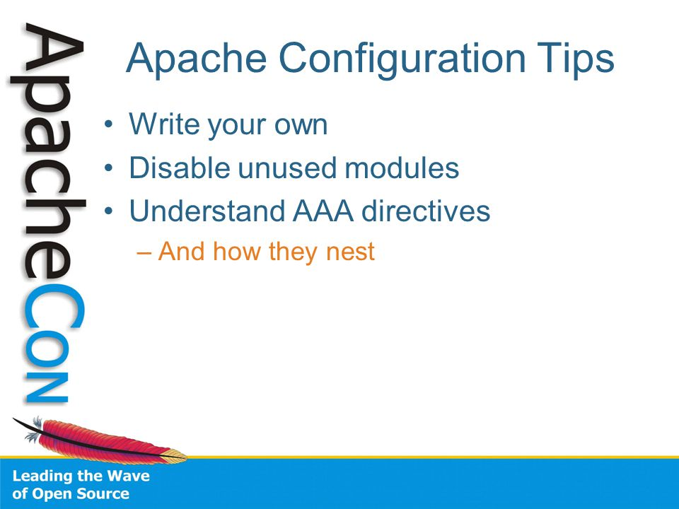 Apache Configuration Tips Write your own Disable unused modules Understand AAA directives –And how they nest