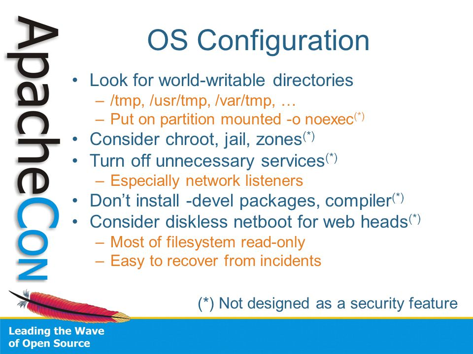 OS Configuration Look for world-writable directories –/tmp, /usr/tmp, /var/tmp, … –Put on partition mounted -o noexec (*) Consider chroot, jail, zones (*) Turn off unnecessary services (*) –Especially network listeners Don't install -devel packages, compiler (*) Consider diskless netboot for web heads (*) –Most of filesystem read-only –Easy to recover from incidents (*) Not designed as a security feature