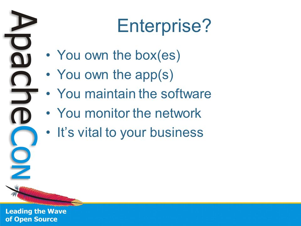 Enterprise? You own the box(es) You own the app(s) You maintain the software You monitor the network It's vital to your business